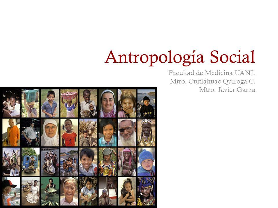 Antropología Social Facultad de Medicina UANL Mtro. Cuitláhuac Quiroga C. Mtro. Javier Garza