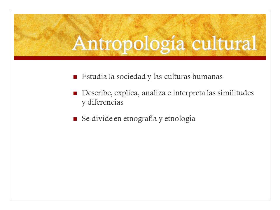 Antropología cultural Estudia la sociedad y las culturas humanas Describe, explica, analiza e interpreta las similitudes y diferencias Se divide en et