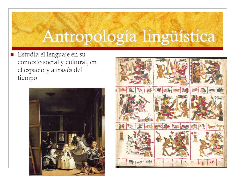 Antropología lingüística Estudia el lenguaje en su contexto social y cultural, en el espacio y a través del tiempo