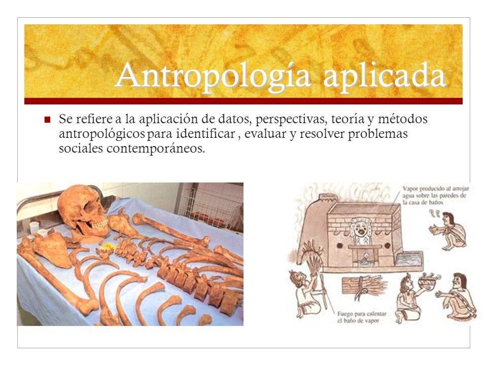 Antropología aplicada Se refiere a la aplicación de datos, perspectivas, teoría y métodos antropológicos para identificar, evaluar y resolver problema