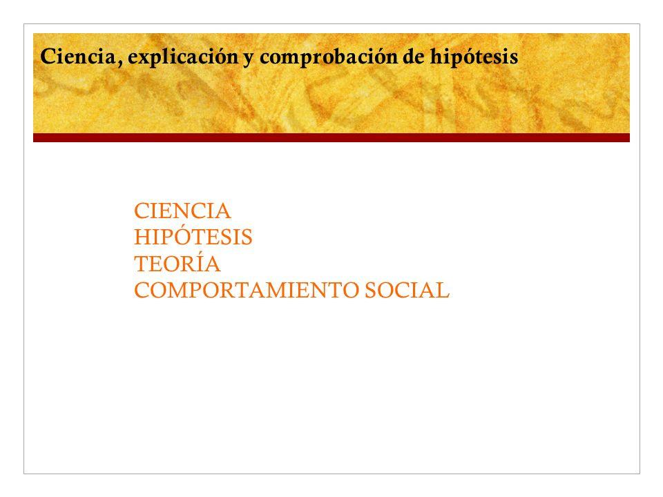 Ciencia, explicación y comprobación de hipótesis CIENCIA HIPÓTESIS TEORÍA COMPORTAMIENTO SOCIAL