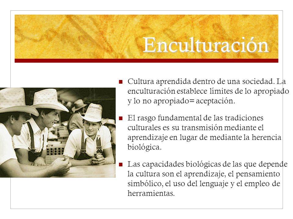 Enculturación Cultura aprendida dentro de una sociedad. La enculturación establece límites de lo apropiado y lo no apropiado= aceptación. El rasgo fun