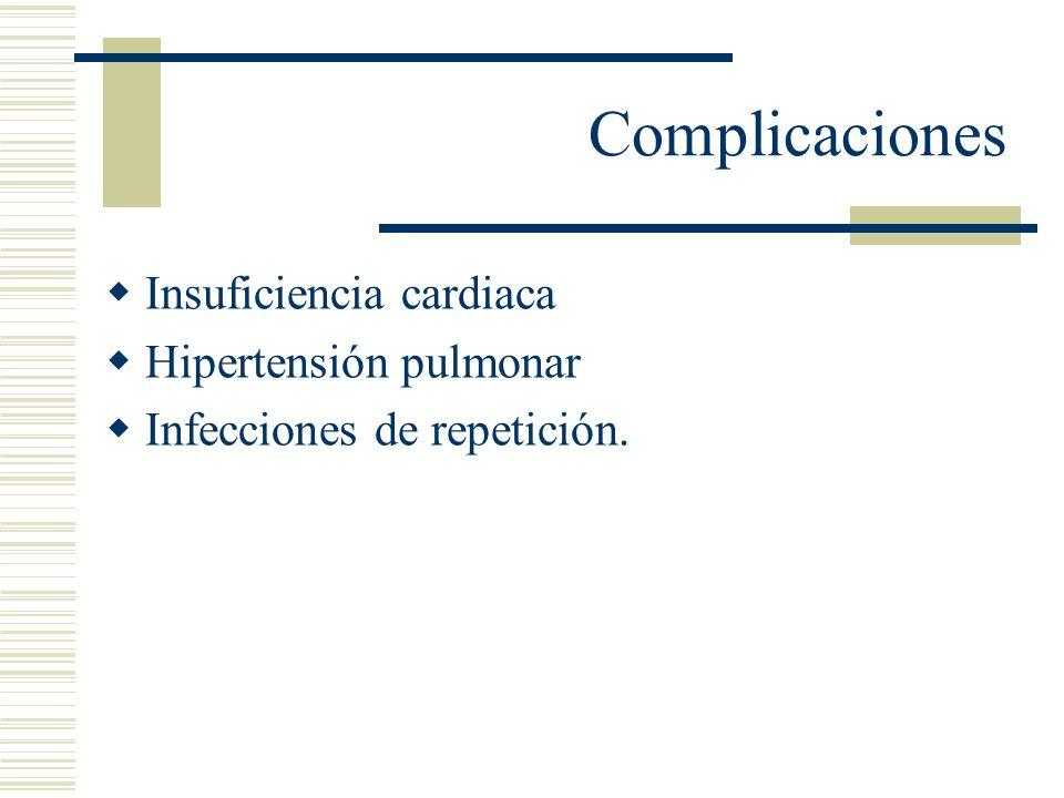 Complicaciones Insuficiencia cardiaca Hipertensión pulmonar Infecciones de repetición.
