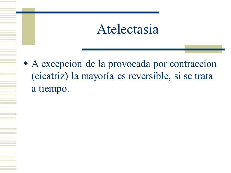 Atelectasia A excepcion de la provocada por contraccion (cicatriz) la mayoría es reversible, si se trata a tiempo.