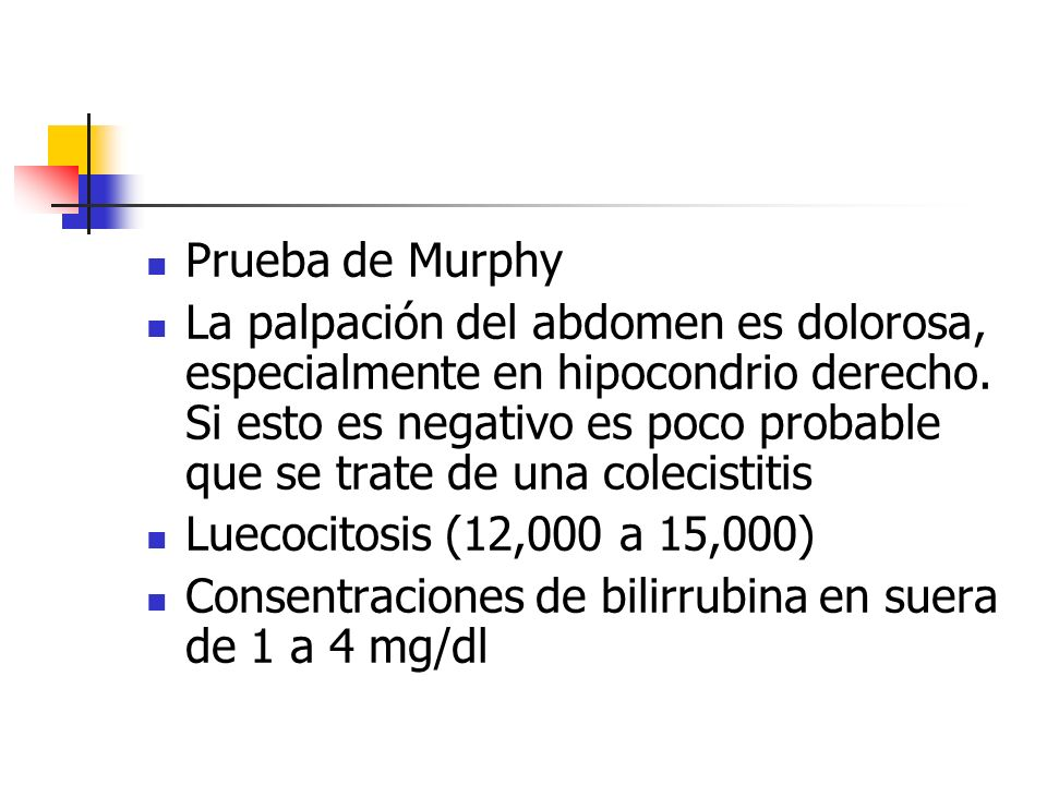 Prueba de Murphy La palpación del abdomen es dolorosa, especialmente en hipocondrio derecho. Si esto es negativo es poco probable que se trate de una