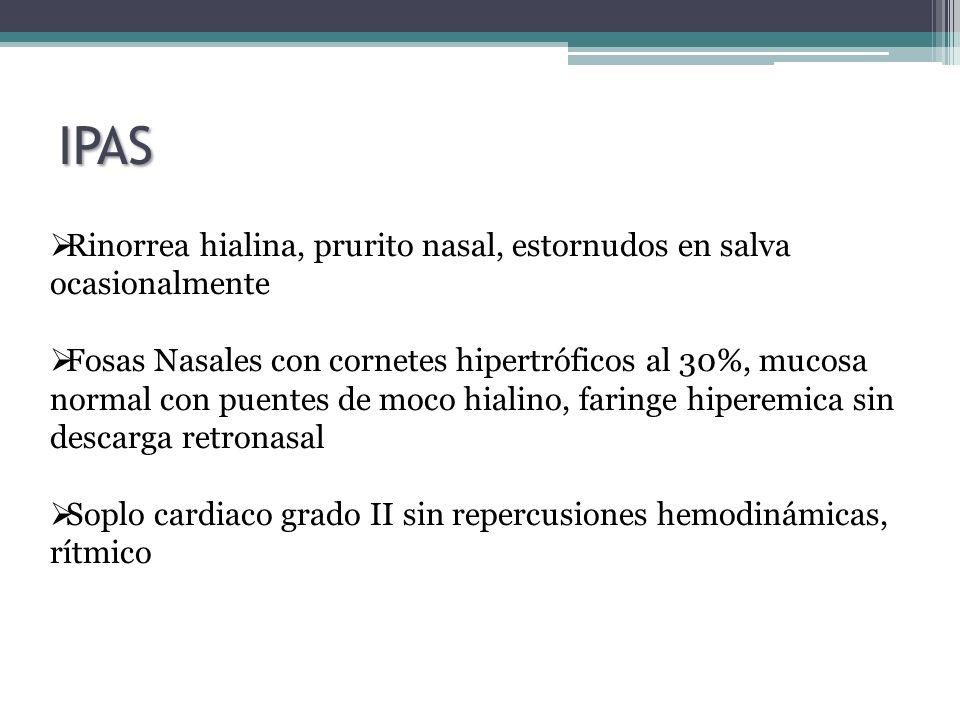 IPAS Rinorrea hialina, prurito nasal, estornudos en salva ocasionalmente Fosas Nasales con cornetes hipertróficos al 30%, mucosa normal con puentes de