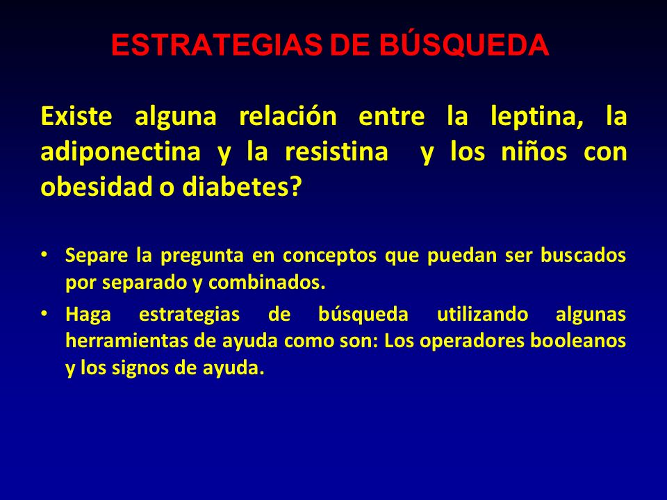 ESTRATEGIAS DE BÚSQUEDA Existe alguna relación entre la leptina, la adiponectina y la resistina y los niños con obesidad o diabetes? Separe la pregunt