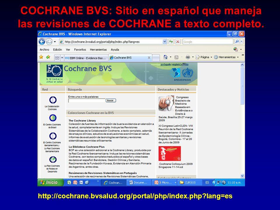 COCHRANE BVS: Sitio en español que maneja las revisiones de COCHRANE a texto completo. http://cochrane.bvsalud.org/portal/php/index.php?lang=es