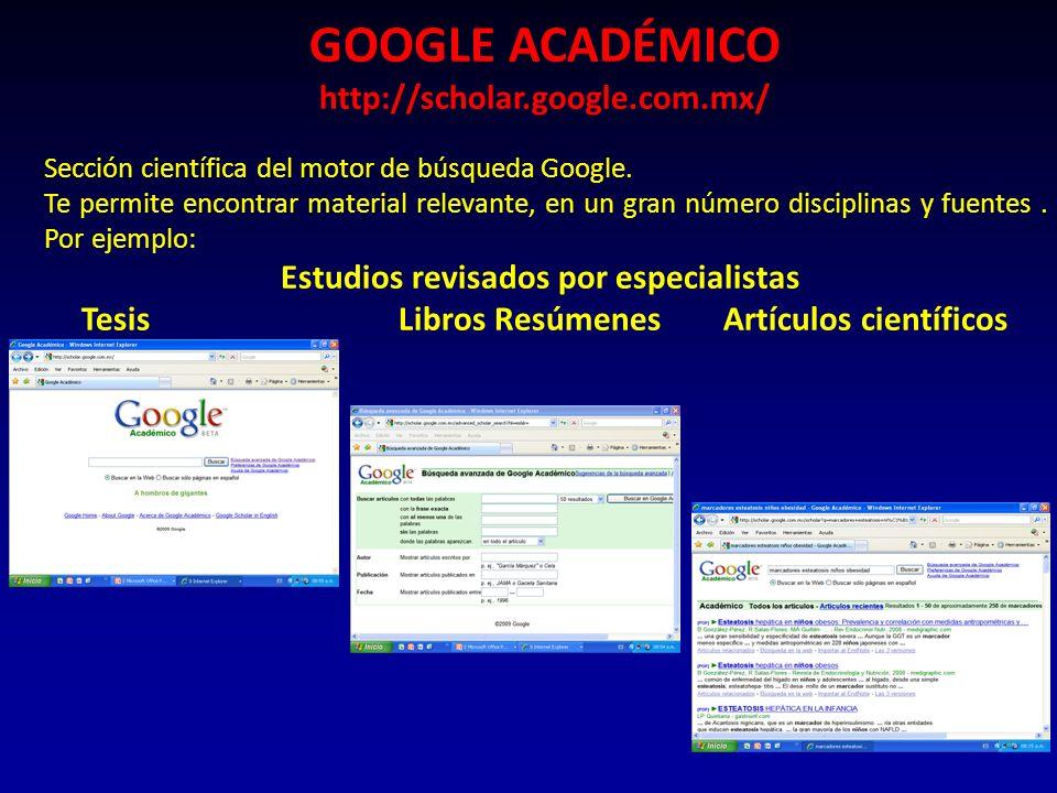 GOOGLE ACADÉMICO http://scholar.google.com.mx/ Sección científica del motor de búsqueda Google. Te permite encontrar material relevante, en un gran nú