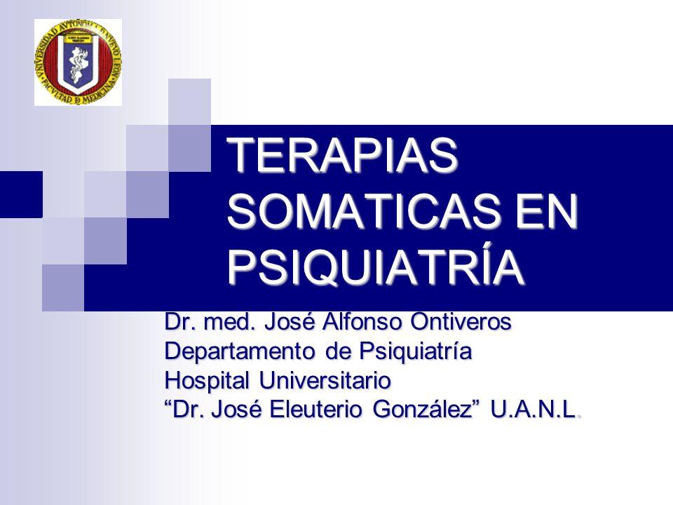 TERAPIAS SOMATICAS EN PSIQUIATRÍA Dr. med. José Alfonso Ontiveros Departamento de Psiquiatría Hospital Universitario Dr. José Eleuterio González U.A.N