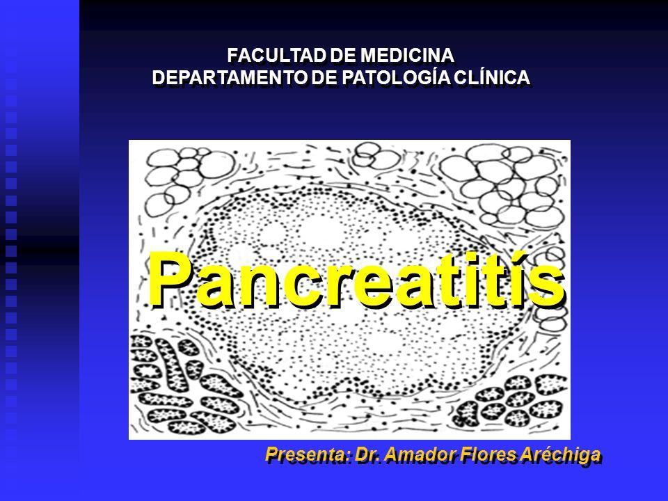 Pancreatitís FACULTAD DE MEDICINA DEPARTAMENTO DE PATOLOGÍA CLÍNICA FACULTAD DE MEDICINA DEPARTAMENTO DE PATOLOGÍA CLÍNICA Presenta: Dr. Amador Flores