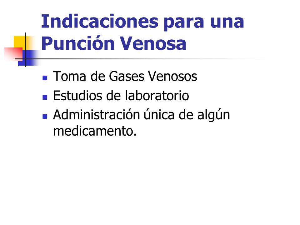 Indicaciones para una Punción Venosa Toma de Gases Venosos Estudios de laboratorio Administración única de algún medicamento.