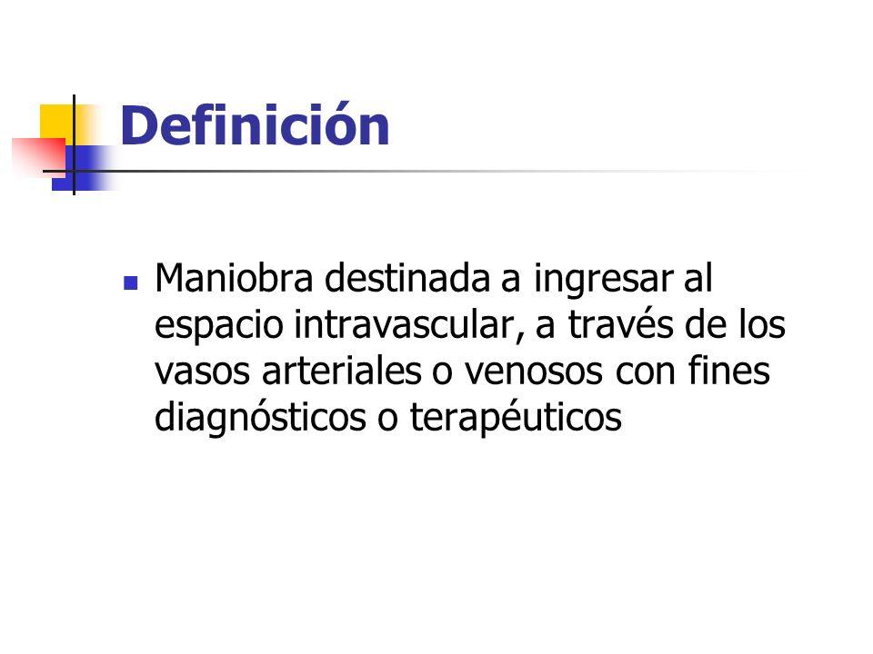 Definición Maniobra destinada a ingresar al espacio intravascular, a través de los vasos arteriales o venosos con fines diagnósticos o terapéuticos