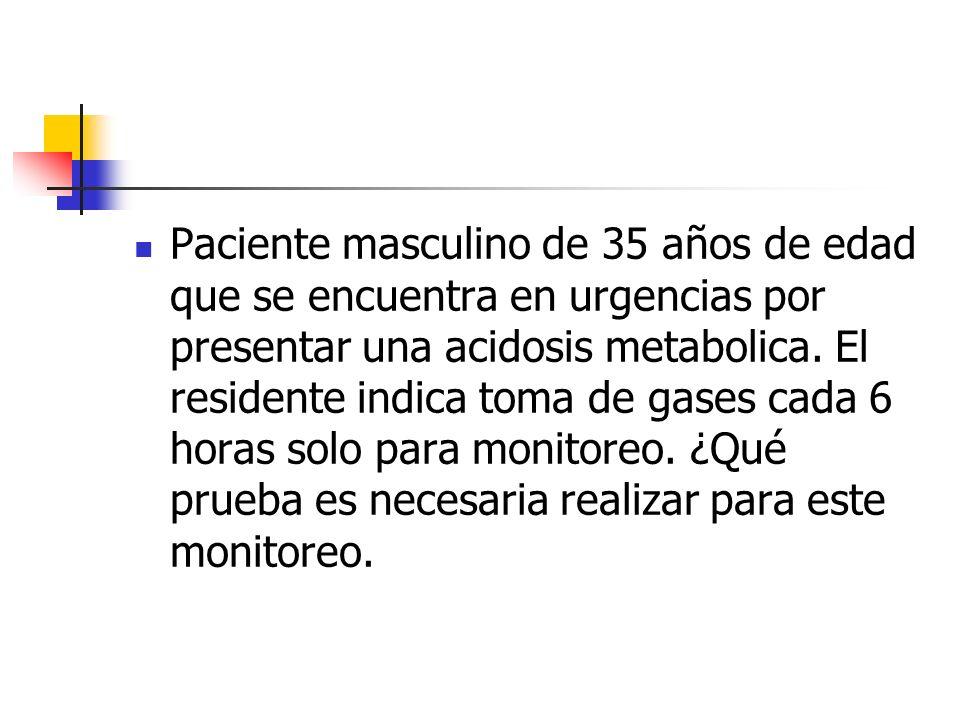 Paciente masculino de 35 años de edad que se encuentra en urgencias por presentar una acidosis metabolica. El residente indica toma de gases cada 6 ho
