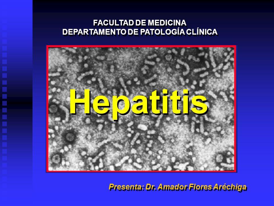 Hepatitis FACULTAD DE MEDICINA DEPARTAMENTO DE PATOLOGÍA CLÍNICA FACULTAD DE MEDICINA DEPARTAMENTO DE PATOLOGÍA CLÍNICA Presenta: Dr. Amador Flores Ar