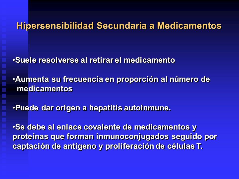Hipersensibilidad Secundaria a Medicamentos Suele resolverse al retirar el medicamento Aumenta su frecuencia en proporción al número de medicamentos Puede dar origen a hepatitis autoinmune.