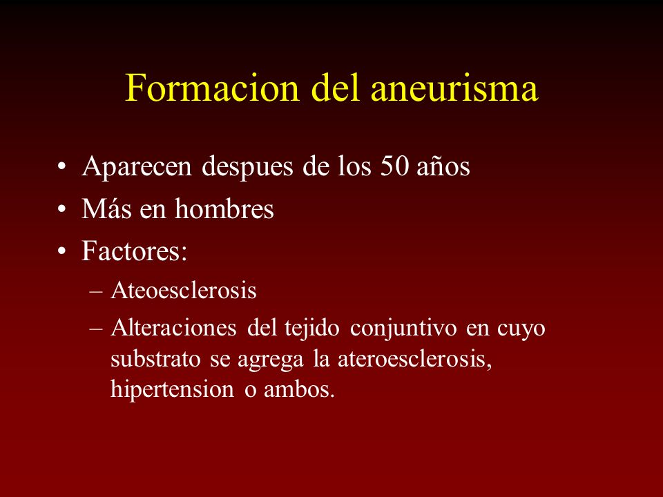 Formacion del aneurisma Aparecen despues de los 50 años Más en hombres Factores: –Ateoesclerosis –Alteraciones del tejido conjuntivo en cuyo substrato