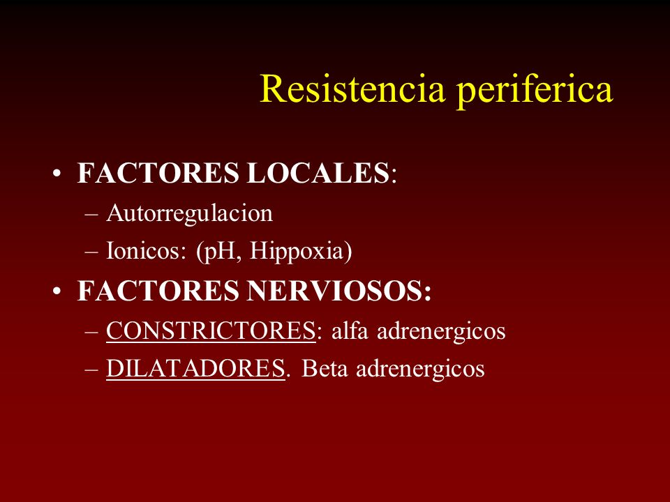 Resistencia periferica FACTORES LOCALES: –Autorregulacion –Ionicos: (pH, Hippoxia) FACTORES NERVIOSOS: –CONSTRICTORES: alfa adrenergicos –DILATADORES.