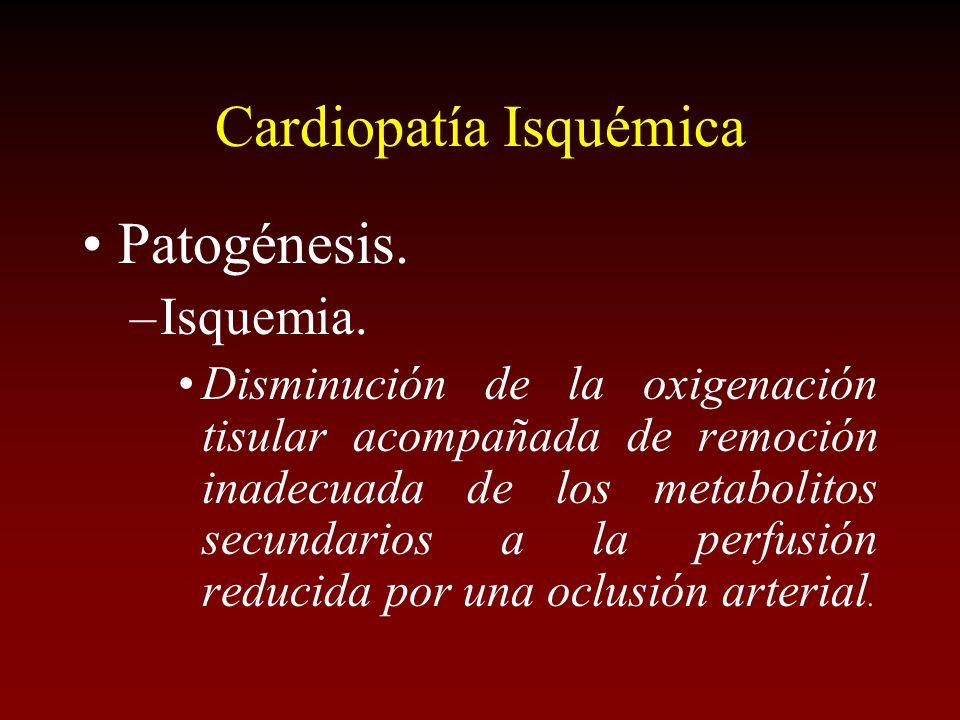 Cardiopatía Isquémica Patogénesis. –Isquemia. Disminución de la oxigenación tisular acompañada de remoción inadecuada de los metabolitos secundarios a