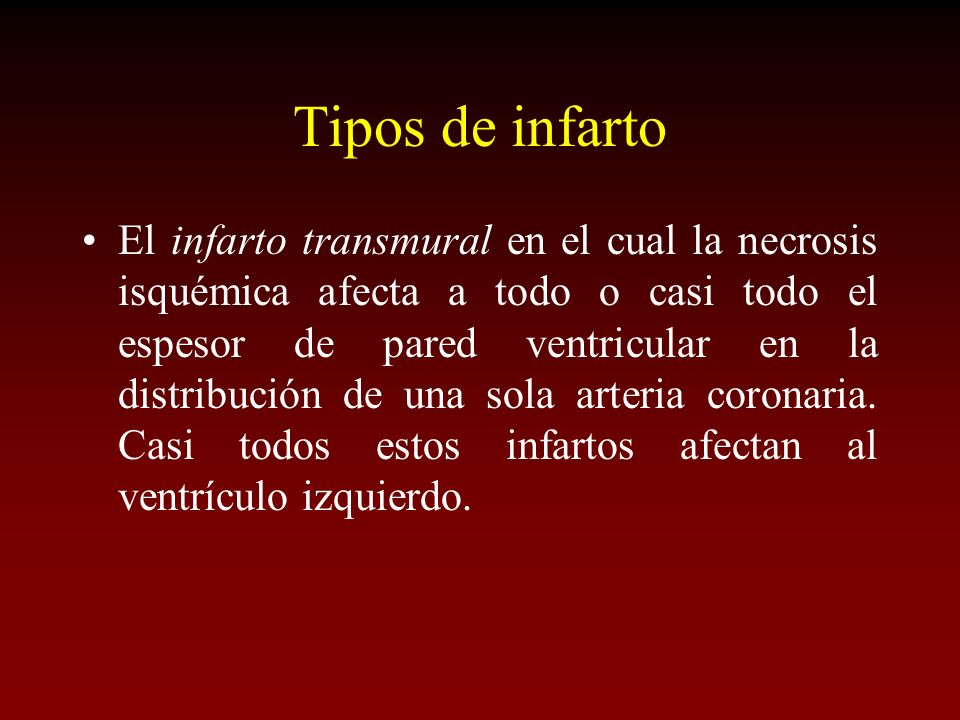 Tipos de infarto El infarto transmural en el cual la necrosis isquémica afecta a todo o casi todo el espesor de pared ventricular en la distribución d