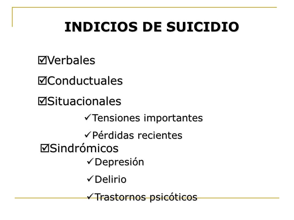 INDICIOS DE SUICIDIO Verbales Verbales Conductuales Conductuales Situacionales Situacionales Tensiones importantes Tensiones importantes Pérdidas reci