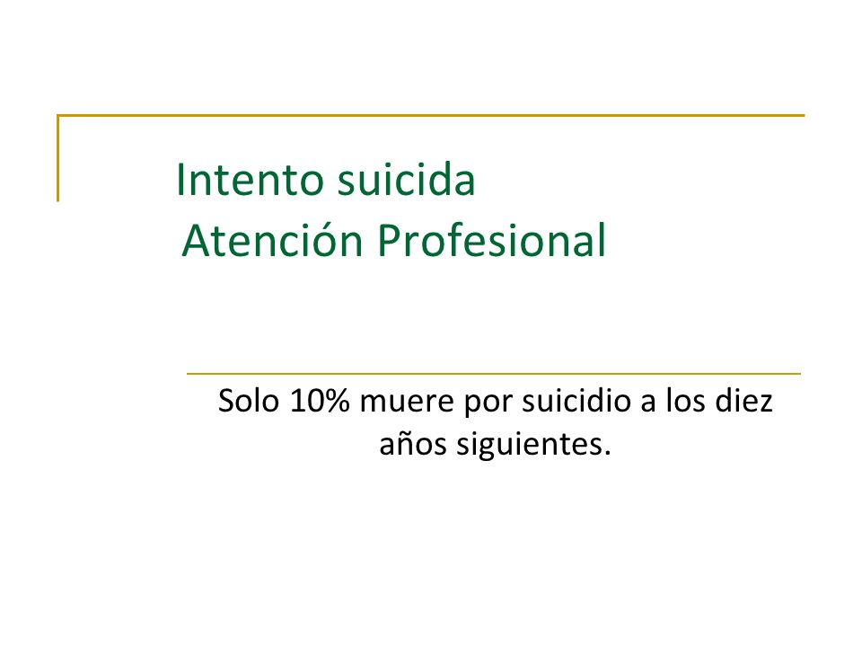 Intento suicida Atención Profesional Solo 10% muere por suicidio a los diez años siguientes.