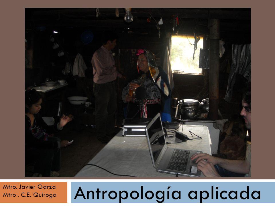 Antropología aplicada Mtro. Javier Garza Mtro. C.E. Quiroga