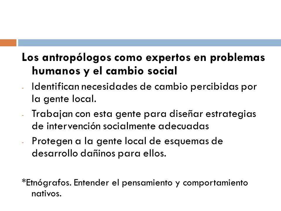 Los antropólogos como expertos en problemas humanos y el cambio social - Identifican necesidades de cambio percibidas por la gente local. - Trabajan c