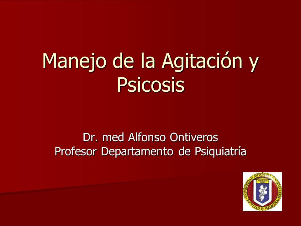 Manejo de la Agitación y Psicosis Dr. med Alfonso Ontiveros Profesor Departamento de Psiquiatría