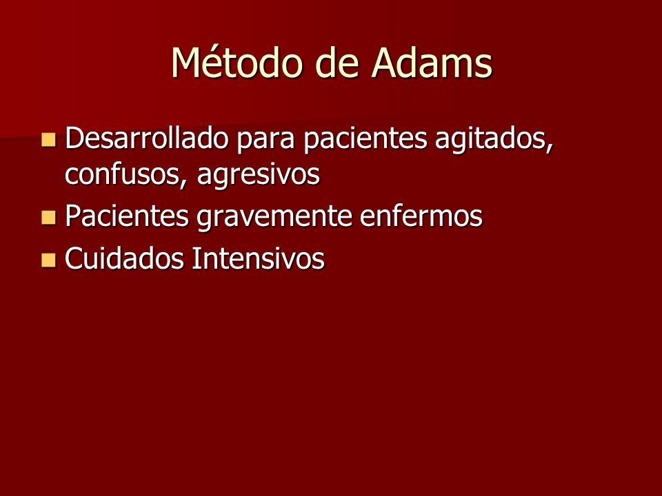 Método de Adams Desarrollado para pacientes agitados, confusos, agresivos Desarrollado para pacientes agitados, confusos, agresivos Pacientes gravemen