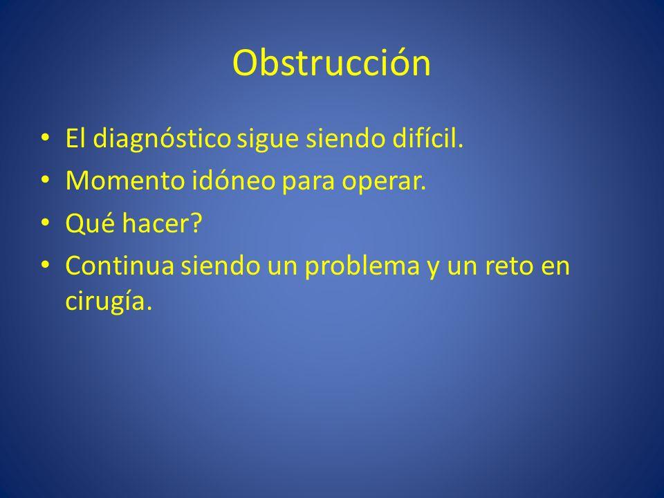 Obstrucción El diagnóstico sigue siendo difícil. Momento idóneo para operar. Qué hacer? Continua siendo un problema y un reto en cirugía.