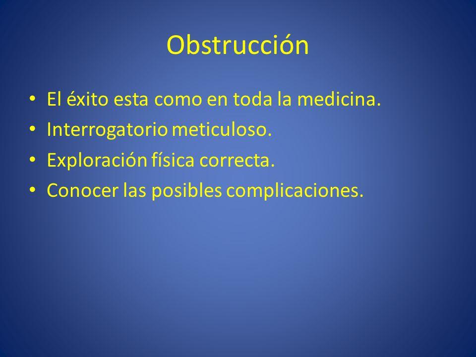 Obstrucción El éxito esta como en toda la medicina. Interrogatorio meticuloso. Exploración física correcta. Conocer las posibles complicaciones.