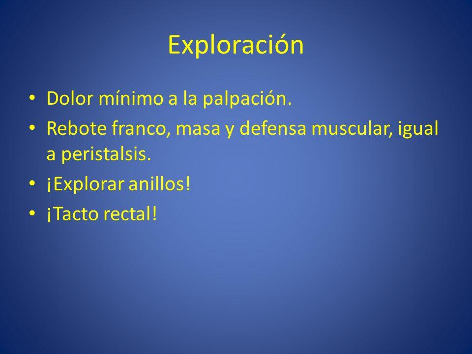 Exploración Dolor mínimo a la palpación. Rebote franco, masa y defensa muscular, igual a peristalsis. ¡Explorar anillos! ¡Tacto rectal!