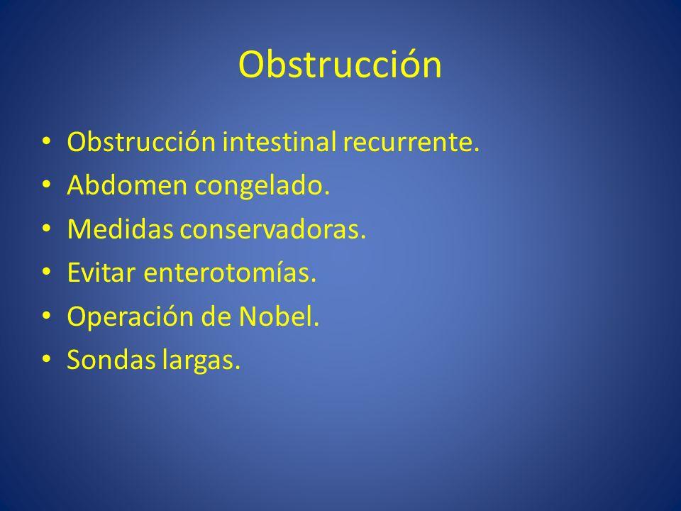 Obstrucción Obstrucción intestinal recurrente. Abdomen congelado. Medidas conservadoras. Evitar enterotomías. Operación de Nobel. Sondas largas.