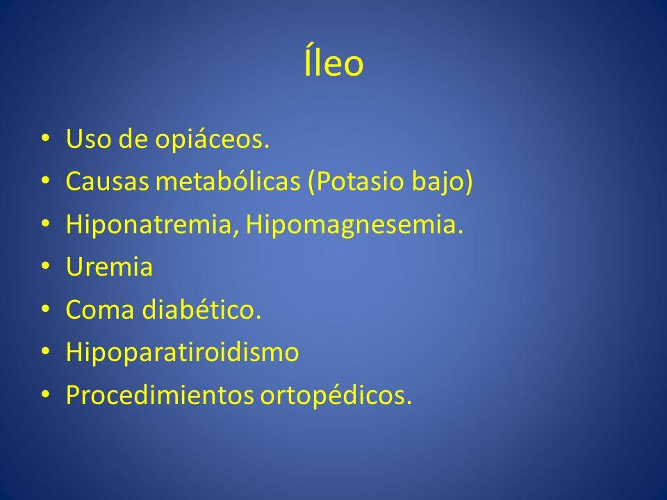 Íleo Uso de opiáceos. Causas metabólicas (Potasio bajo) Hiponatremia, Hipomagnesemia. Uremia Coma diabético. Hipoparatiroidismo Procedimientos ortopéd