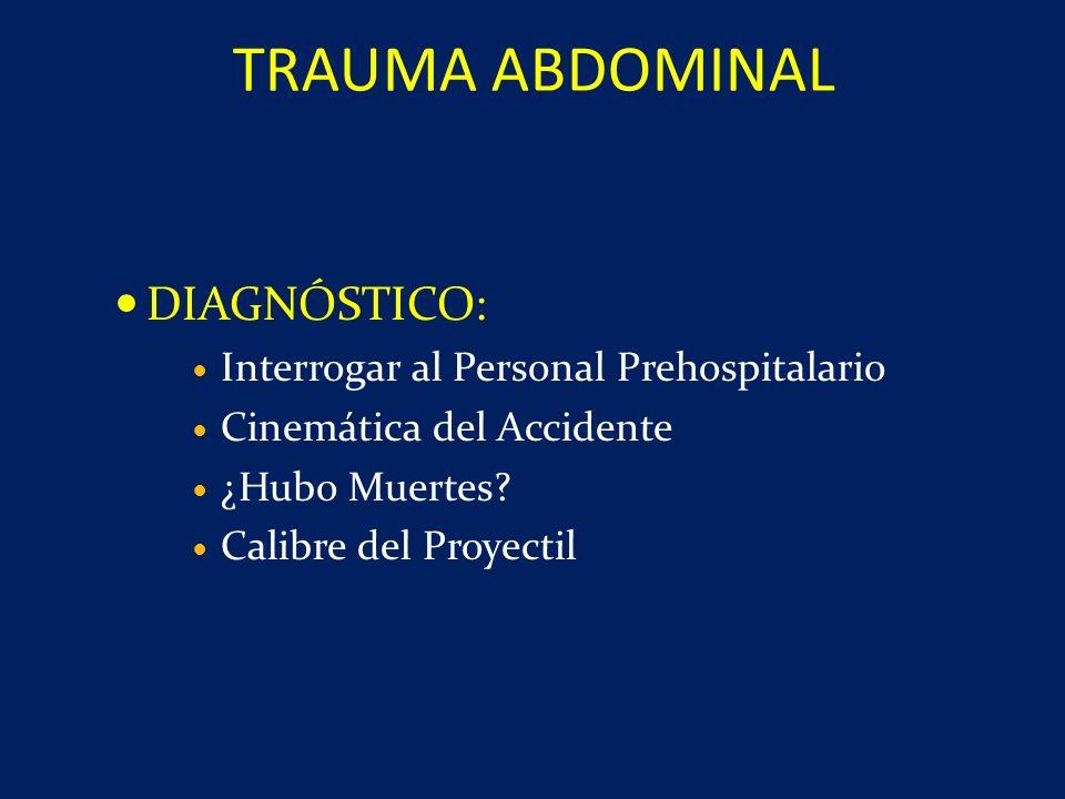 DIAGNÓSTICO: Interrogar al Personal Prehospitalario Cinemática del Accidente ¿Hubo Muertes? Calibre del Proyectil TRAUMA ABDOMINAL