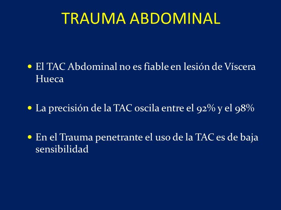 El TAC Abdominal no es fiable en lesión de Víscera Hueca La precisión de la TAC oscila entre el 92% y el 98% En el Trauma penetrante el uso de la TAC