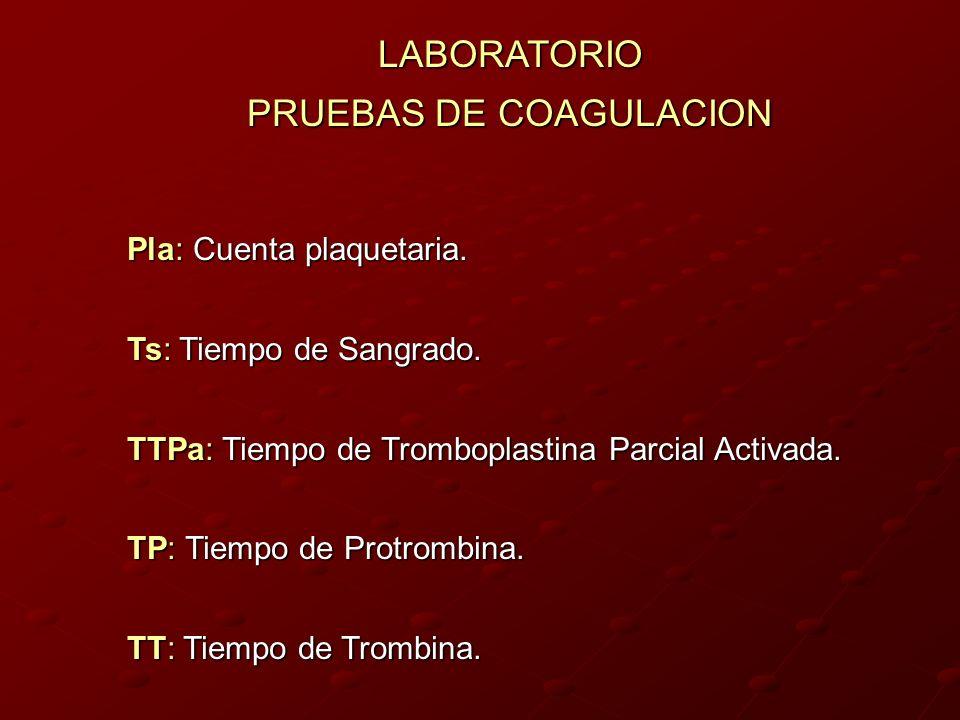 LABORATORIO PRUEBAS DE COAGULACION Pla: Cuenta plaquetaria. Ts: Tiempo de Sangrado. TTPa: Tiempo de Tromboplastina Parcial Activada. TP: Tiempo de Pro
