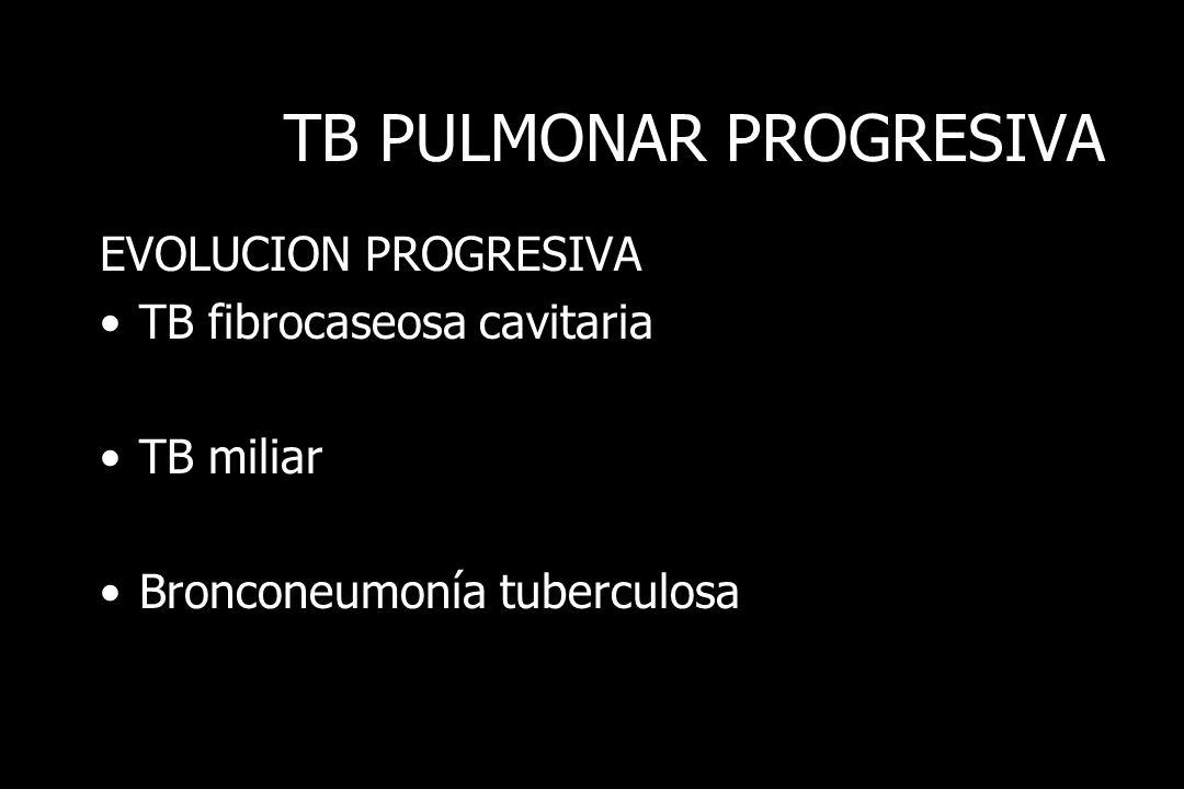 TB PULMONAR PROGRESIVA EVOLUCION PROGRESIVA TB fibrocaseosa cavitaria TB miliar Bronconeumonía tuberculosa