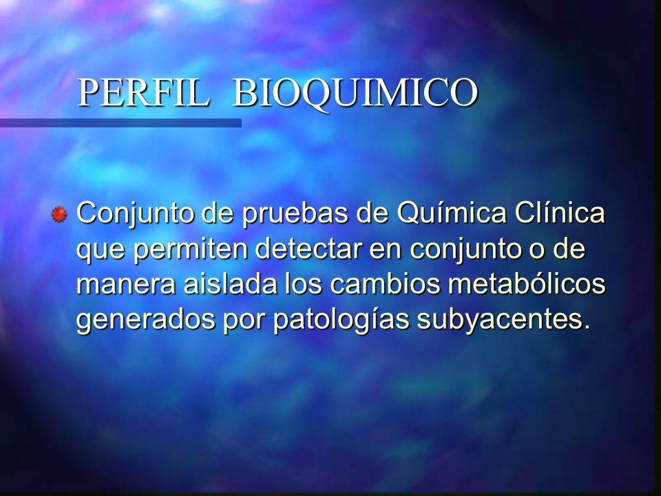 PERFIL BIOQUIMICO Conjunto de pruebas de Química Clínica que permiten detectar en conjunto o de manera aislada los cambios metabólicos generados por p