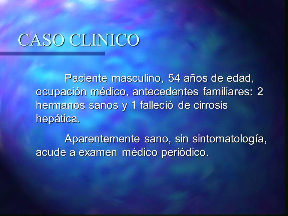 CASO CLINICO Paciente masculino, 54 años de edad, ocupación médico, antecedentes familiares: 2 hermanos sanos y 1 falleció de cirrosis hepática. Apare