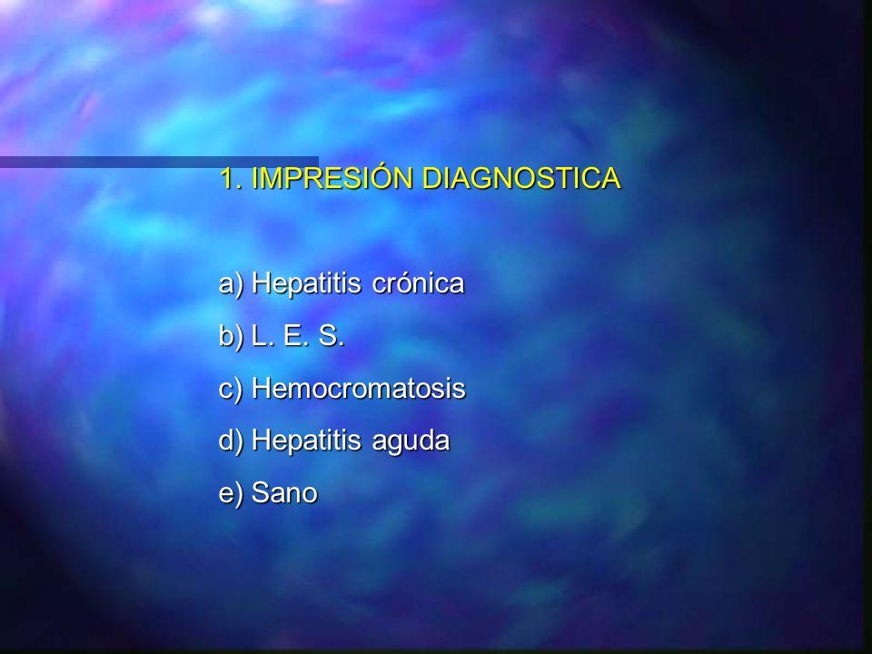 1.IMPRESIÓN DIAGNOSTICA a)Hepatitis crónica b)L. E. S. c)Hemocromatosis d)Hepatitis aguda e)Sano