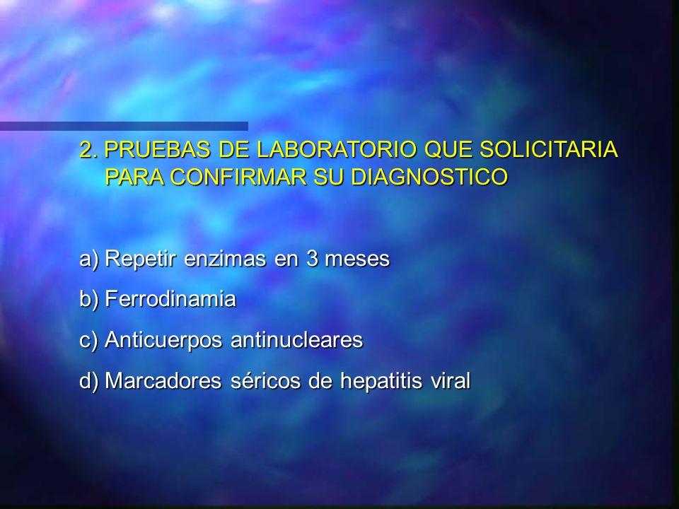 2. PRUEBAS DE LABORATORIO QUE SOLICITARIA PARA CONFIRMAR SU DIAGNOSTICO a)Repetir enzimas en 3 meses b)Ferrodinamia c)Anticuerpos antinucleares d)Marc