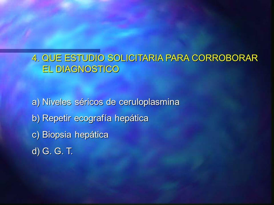 4. QUE ESTUDIO SOLICITARIA PARA CORROBORAR EL DIAGNOSTICO a)Niveles séricos de ceruloplasmina b)Repetir ecografía hepática c)Biopsia hepática d)G. G.