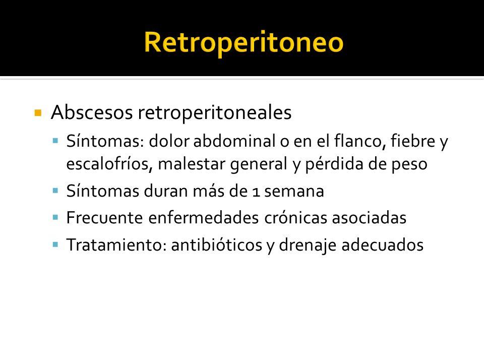 Abscesos retroperitoneales Síntomas: dolor abdominal o en el flanco, fiebre y escalofríos, malestar general y pérdida de peso Síntomas duran más de 1