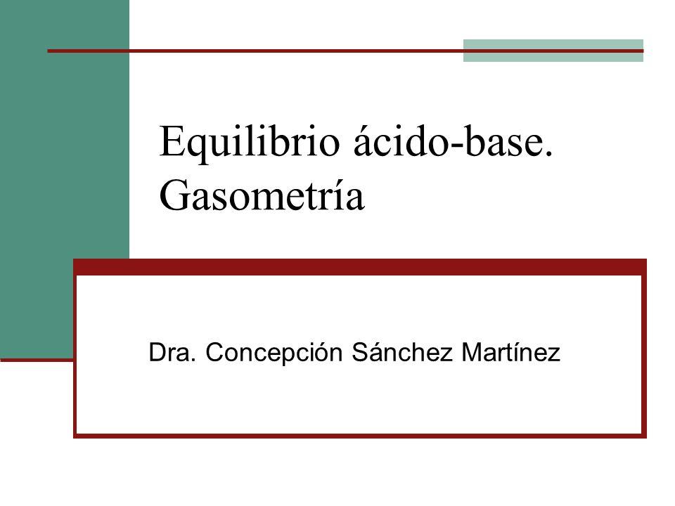 Equilibrio ácido-base. Gasometría Dra. Concepción Sánchez Martínez