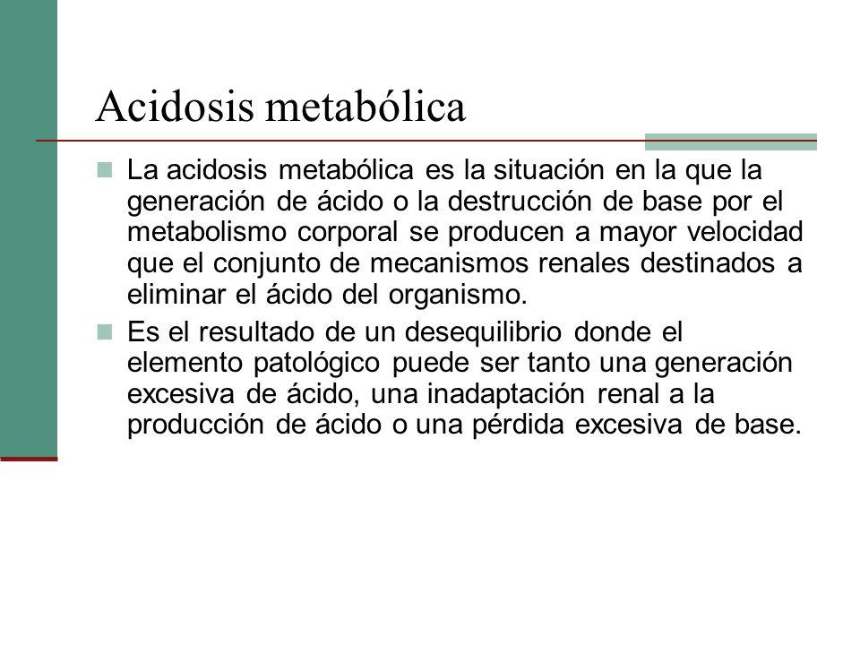 Acidosis metabólica La acidosis metabólica es la situación en la que la generación de ácido o la destrucción de base por el metabolismo corporal se pr