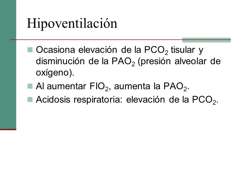 Hipoventilación Ocasiona elevación de la PCO 2 tisular y disminución de la PAO 2 (presión alveolar de oxígeno). Al aumentar FIO 2, aumenta la PAO 2. A