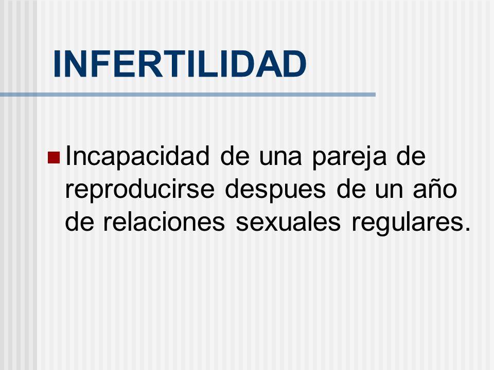 INFERTILIDAD Incapacidad de una pareja de reproducirse despues de un año de relaciones sexuales regulares.