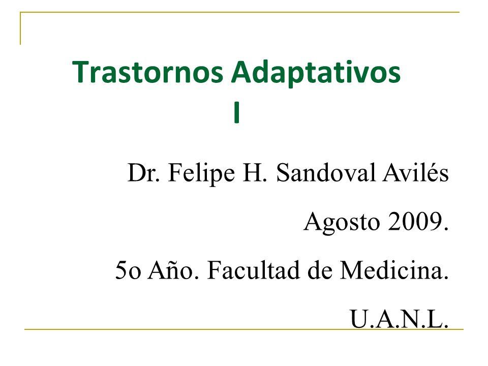 Trastornos Adaptativos I Dr. Felipe H. Sandoval Avilés Agosto 2009. 5o Año. Facultad de Medicina. U.A.N.L.